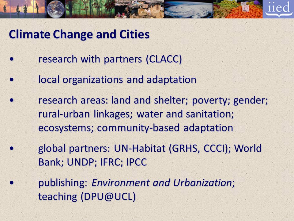 Climate Change and Cities research with partners (CLACC) research with partners (CLACC) local organizations and adaptation local organizations and adaptation research areas: land and shelter; poverty; gender; rural-urban linkages; water and sanitation; ecosystems; community-based adaptation research areas: land and shelter; poverty; gender; rural-urban linkages; water and sanitation; ecosystems; community-based adaptation global partners: UN-Habitat (GRHS, CCCI); World Bank; UNDP; IFRC; IPCC global partners: UN-Habitat (GRHS, CCCI); World Bank; UNDP; IFRC; IPCC publishing: Environment and Urbanization; teaching (DPU@UCL) publishing: Environment and Urbanization; teaching (DPU@UCL)