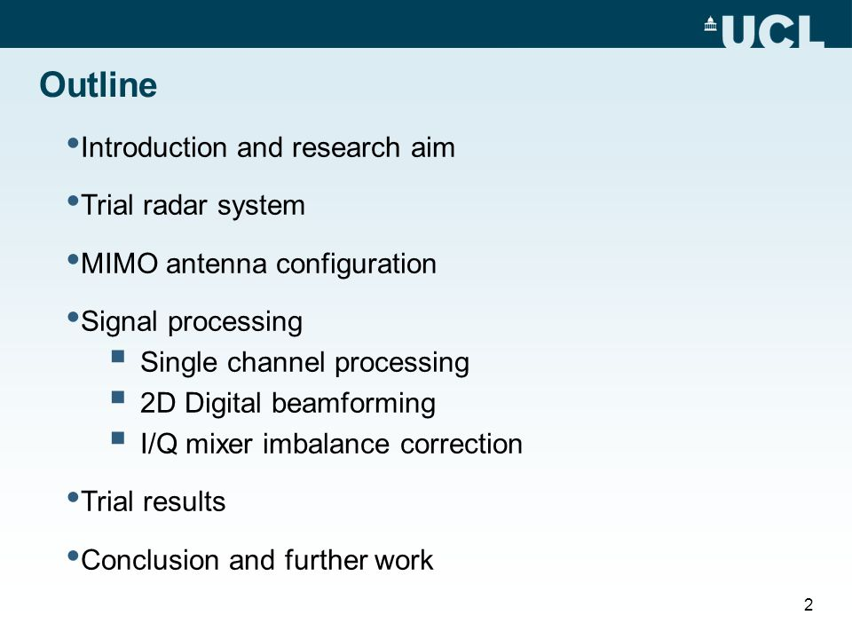 Outline Introduction and research aim Trial radar system MIMO antenna configuration Signal processing  Single channel processing  2D Digital beamforming  I/Q mixer imbalance correction Trial results Conclusion and further work 2