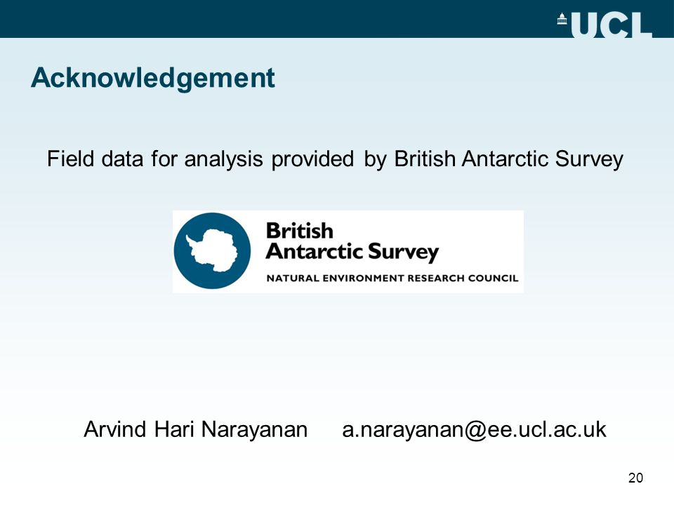 Acknowledgement Field data for analysis provided by British Antarctic Survey 20 Arvind Hari Narayanan a.narayanan@ee.ucl.ac.uk