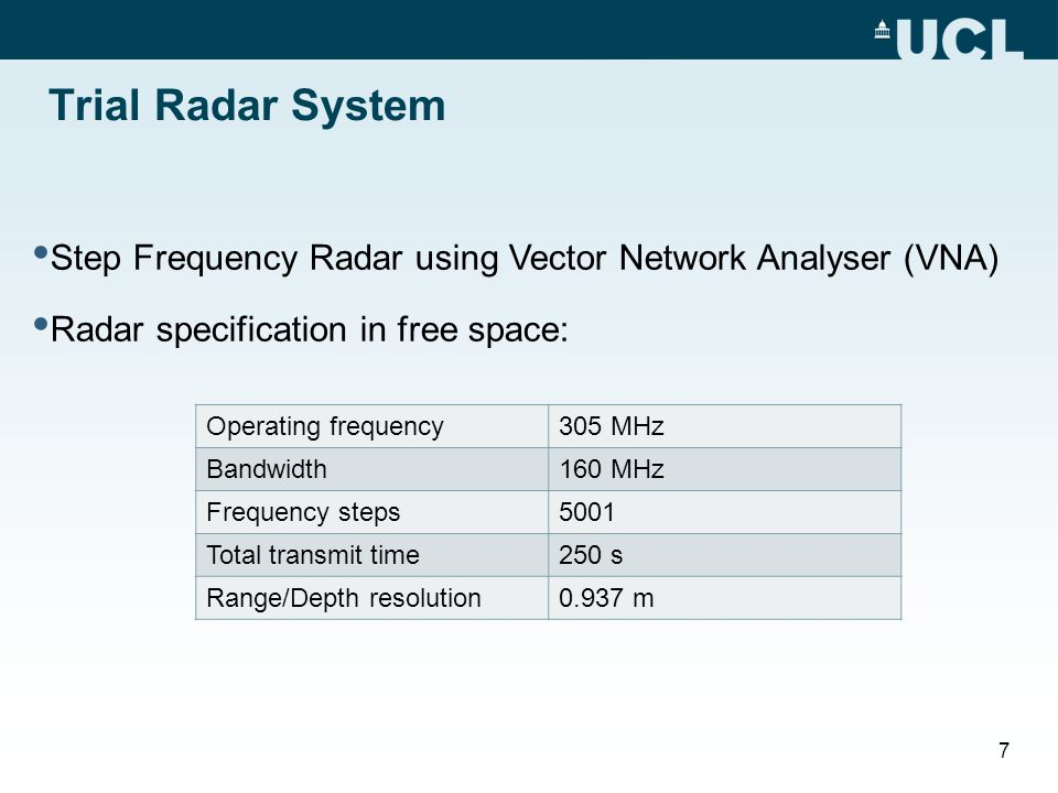 Trial Radar System Step Frequency Radar using Vector Network Analyser (VNA) Radar specification in free space: Operating frequency305 MHz Bandwidth160 MHz Frequency steps5001 Total transmit time250 s Range/Depth resolution0.937 m 7