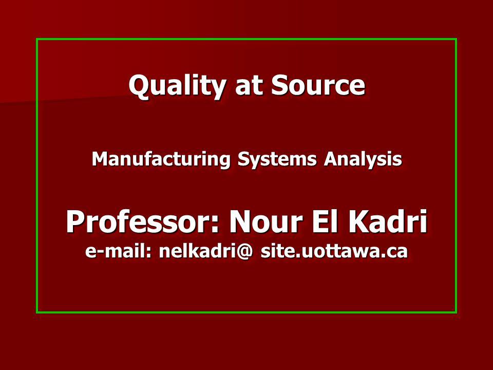 Quality at Source Manufacturing Systems Analysis Professor: Nour El Kadri e-mail: nelkadri@ site.uottawa.ca