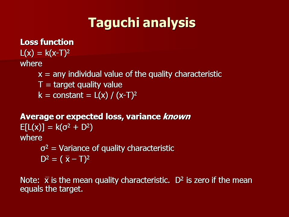 Taguchi analysis Loss function L(x) = k(x-T) 2 where x = any individual value of the quality characteristic T = target quality value k = constant = L(x) / (x-T) 2 Average or expected loss, variance known E[L(x)] = k(σ 2 + D 2 ) where σ 2 = Variance of quality characteristic σ 2 = Variance of quality characteristic D 2 = ( x – T) 2 D 2 = ( x – T) 2 Note: x is the mean quality characteristic.
