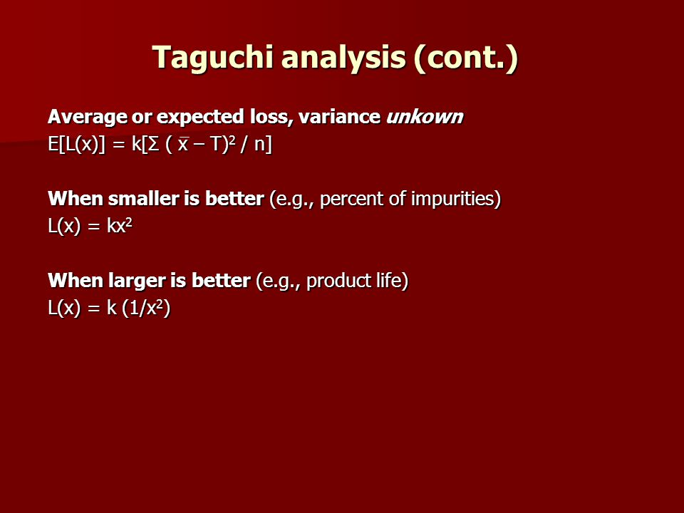 Taguchi analysis (cont.) Average or expected loss, variance unkown E[L(x)] = k[Σ ( x – T) 2 / n] When smaller is better (e.g., percent of impurities) L(x) = kx 2 When larger is better (e.g., product life) L(x) = k (1/x 2 )