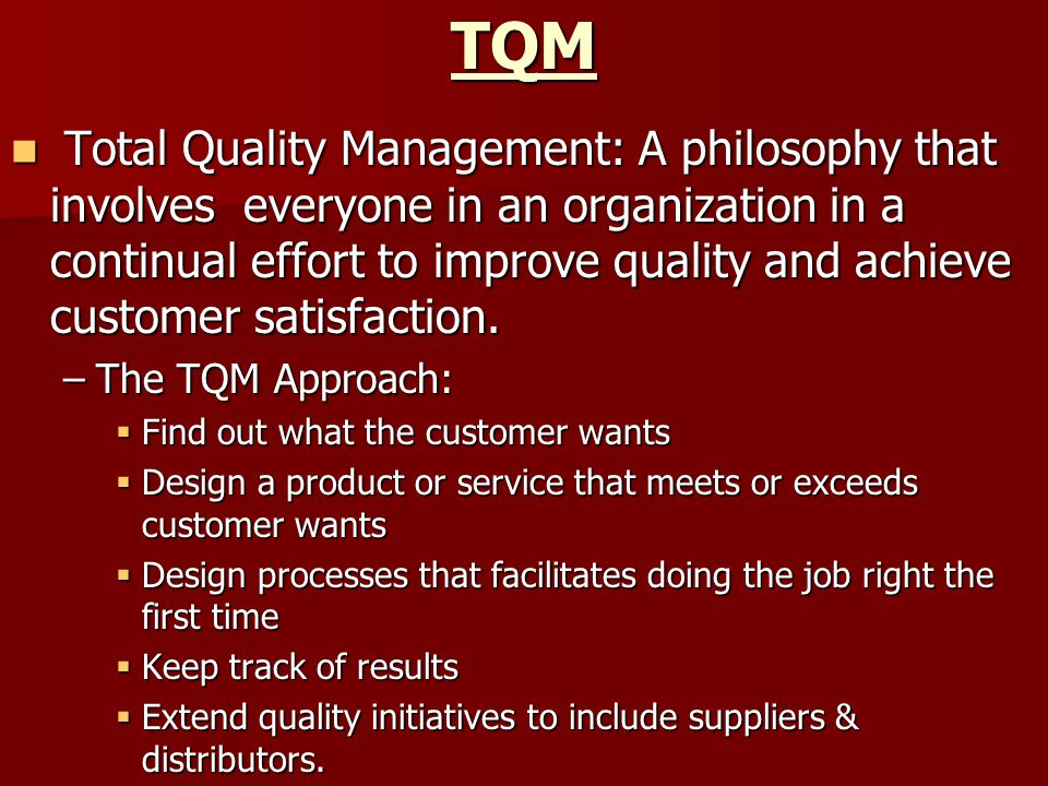 TQM Total Quality Management: A philosophy that involves everyone in an organization in a continual effort to improve quality and achieve customer satisfaction.