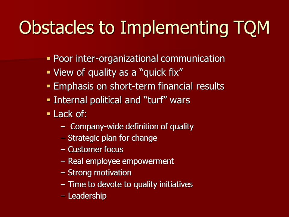 Obstacles to Implementing TQM  Poor inter-organizational communication  View of quality as a quick fix  Emphasis on short-term financial results  Internal political and turf wars  Lack of: – Company-wide definition of quality –Strategic plan for change –Customer focus –Real employee empowerment –Strong motivation –Time to devote to quality initiatives –Leadership