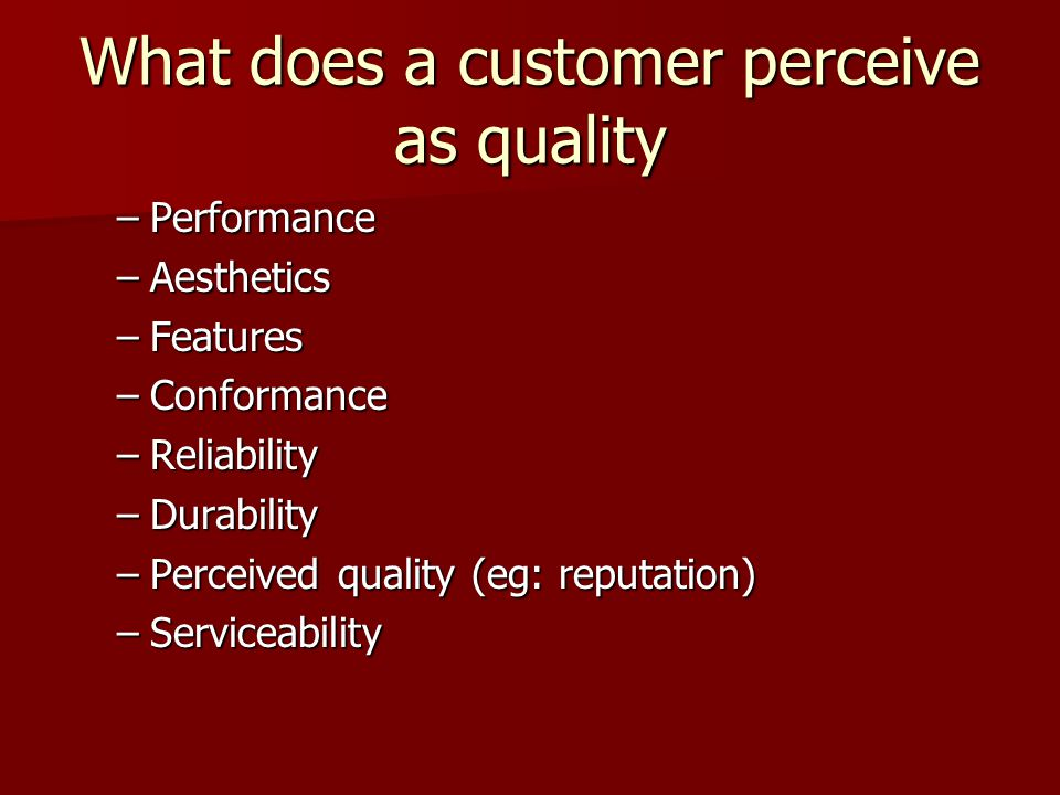 What does a customer perceive as quality –Performance –Aesthetics –Features –Conformance –Reliability –Durability –Perceived quality (eg: reputation) –Serviceability