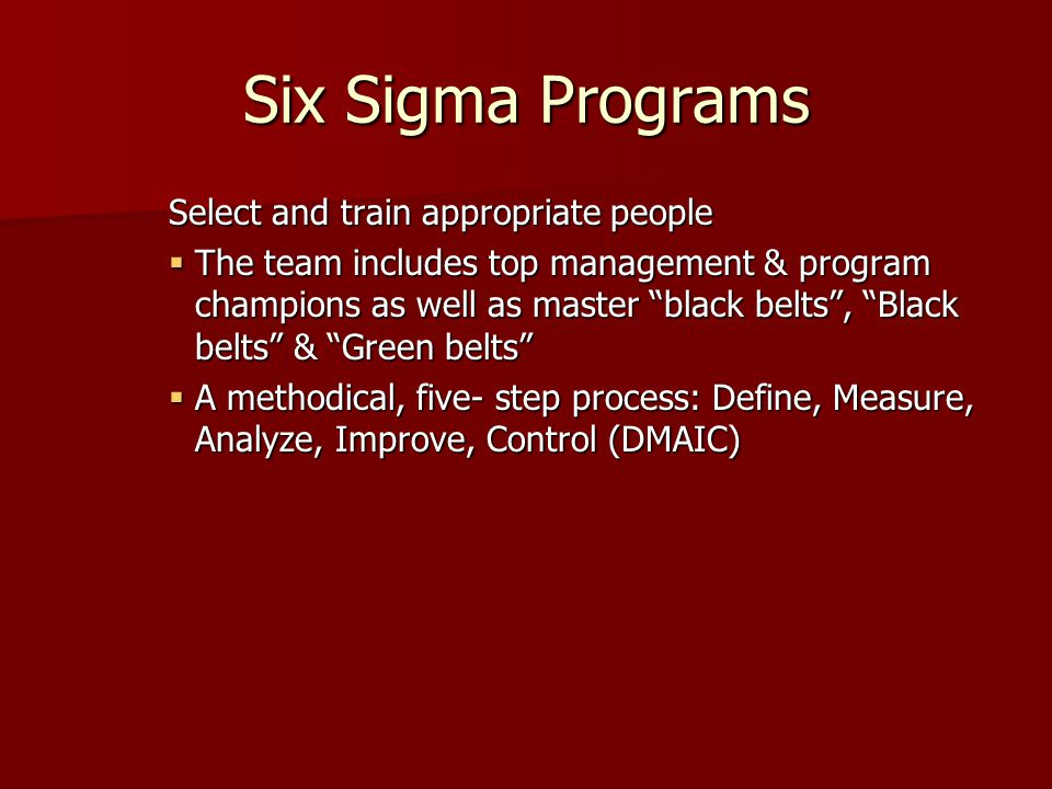 Six Sigma Programs Select and train appropriate people  The team includes top management & program champions as well as master black belts , Black belts & Green belts  A methodical, five- step process: Define, Measure, Analyze, Improve, Control (DMAIC)