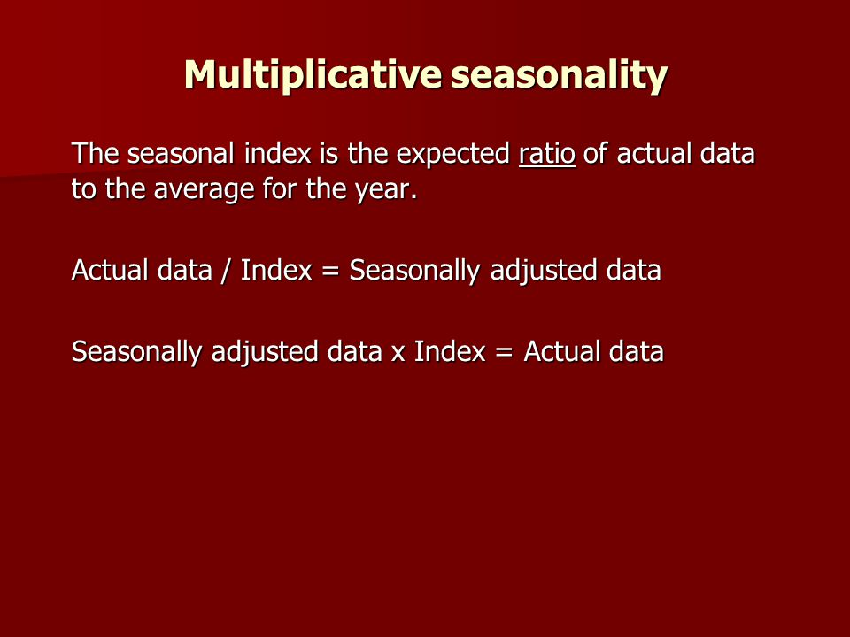 Multiplicative seasonality The seasonal index is the expected ratio of actual data to the average for the year.