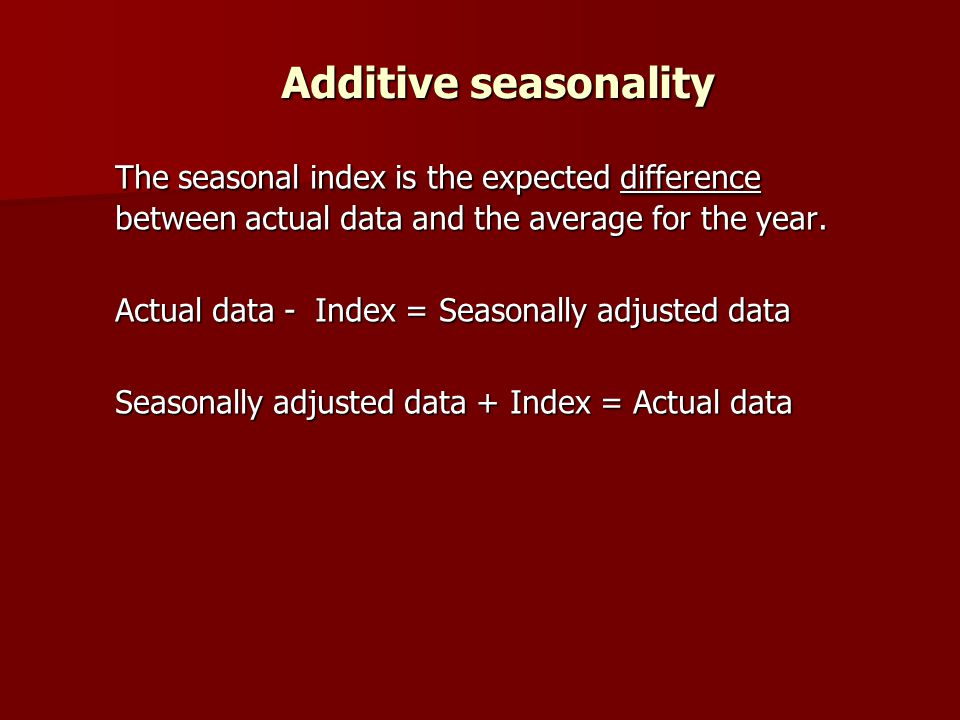 Additive seasonality The seasonal index is the expected difference between actual data and the average for the year.
