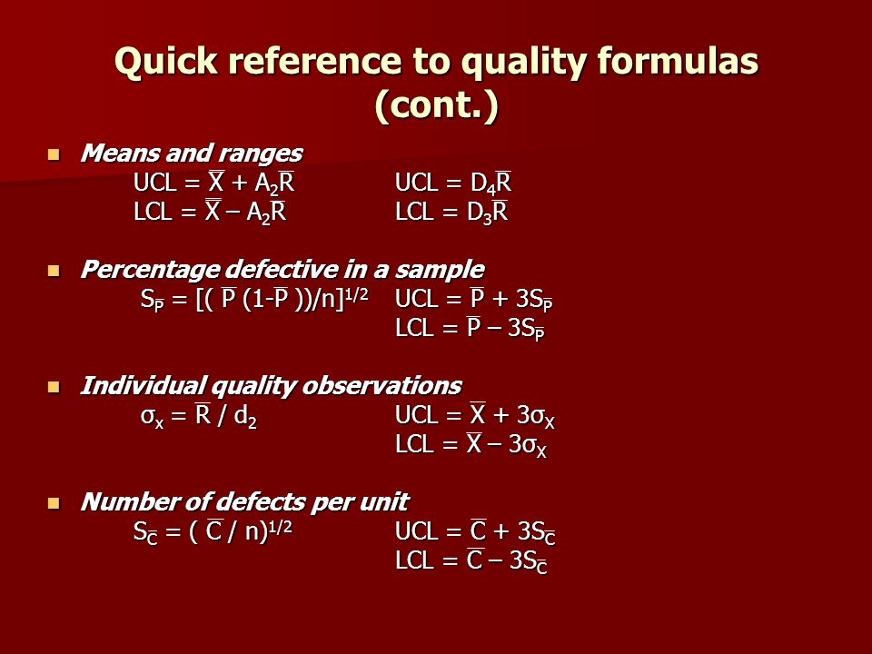 Quick reference to quality formulas (cont.) Means and ranges Means and ranges UCL = X + A 2 RUCL = D 4 R LCL = X – A 2 RLCL = D 3 R Percentage defective in a sample Percentage defective in a sample S P = [( P (1-P ))/n] 1/2 UCL = P + 3S P S P = [( P (1-P ))/n] 1/2 UCL = P + 3S P LCL = P – 3S P Individual quality observations Individual quality observations σ x = R / d 2 UCL = X + 3σ X σ x = R / d 2 UCL = X + 3σ X LCL = X – 3σ X Number of defects per unit Number of defects per unit S C = ( C / n) 1/2 UCL = C + 3S C LCL = C – 3S C