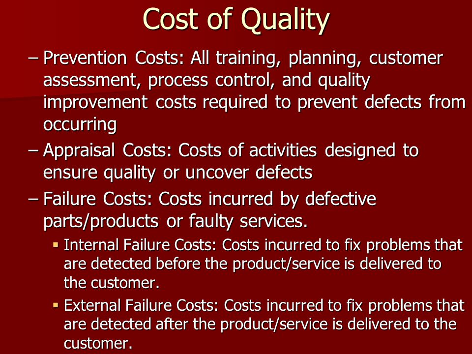 Cost of Quality –Prevention Costs: All training, planning, customer assessment, process control, and quality improvement costs required to prevent defects from occurring –Appraisal Costs: Costs of activities designed to ensure quality or uncover defects –Failure Costs: Costs incurred by defective parts/products or faulty services.