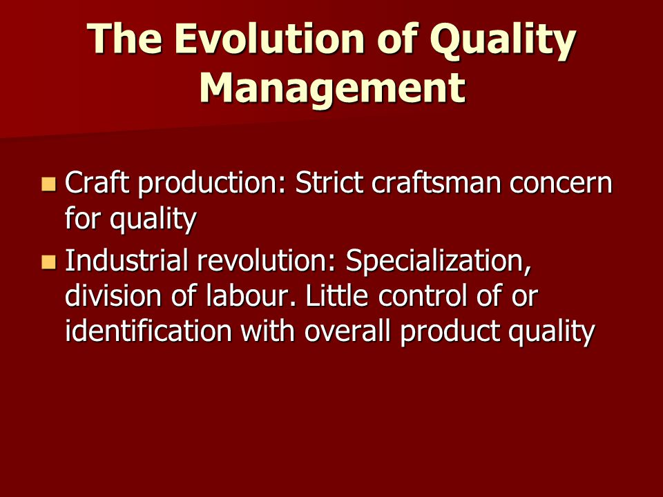 The Evolution of Quality Management Craft production: Strict craftsman concern for quality Craft production: Strict craftsman concern for quality Industrial revolution: Specialization, division of labour.