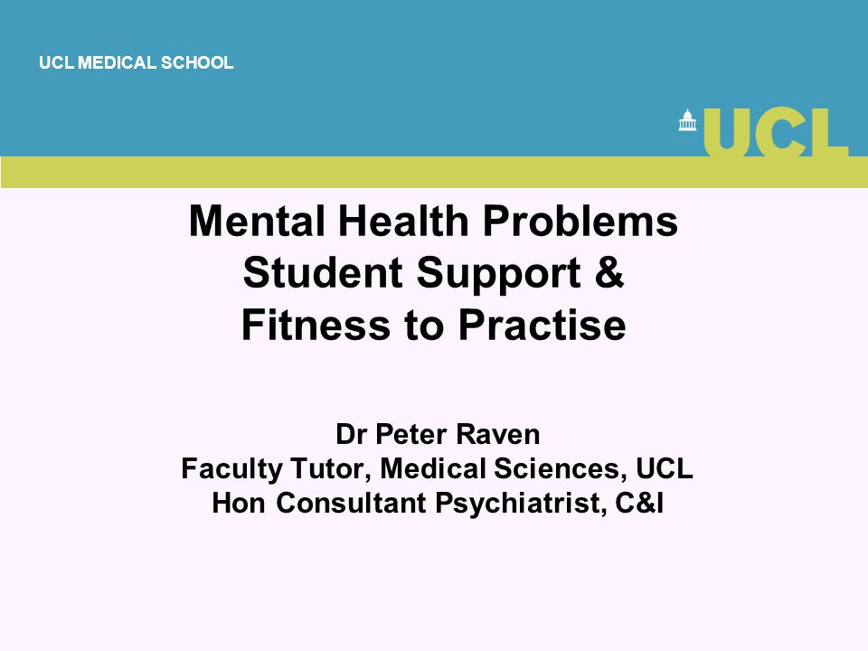 UCL MEDICAL SCHOOL Mental Health Problems Student Support & Fitness to Practise Dr Peter Raven Faculty Tutor, Medical Sciences, UCL Hon Consultant Psy