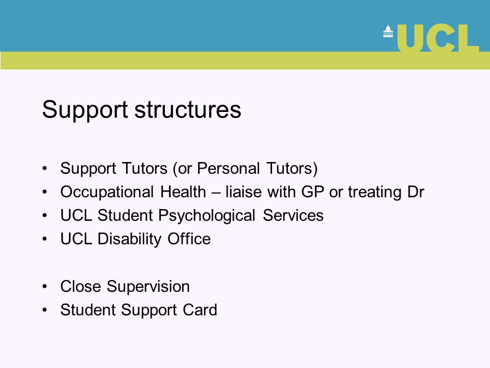 Support structures Support Tutors (or Personal Tutors) Occupational Health – liaise with GP or treating Dr UCL Student Psychological Services UCL Disa