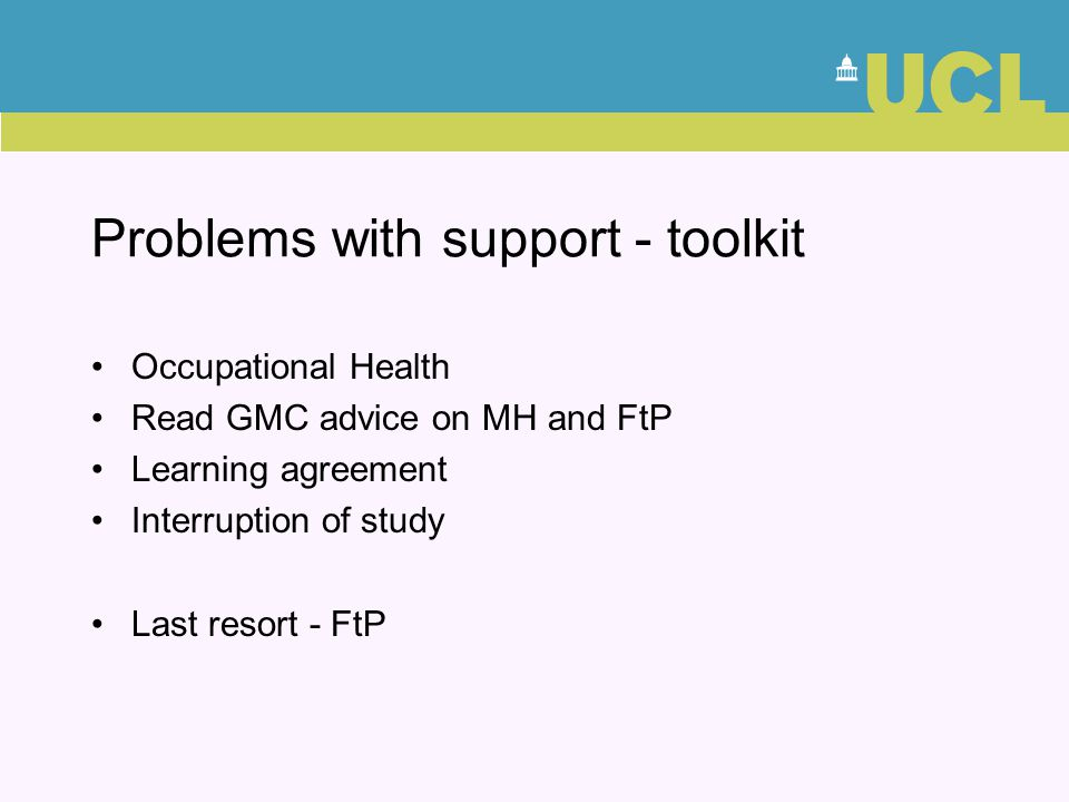 Problems with support - toolkit Occupational Health Read GMC advice on MH and FtP Learning agreement Interruption of study Last resort - FtP