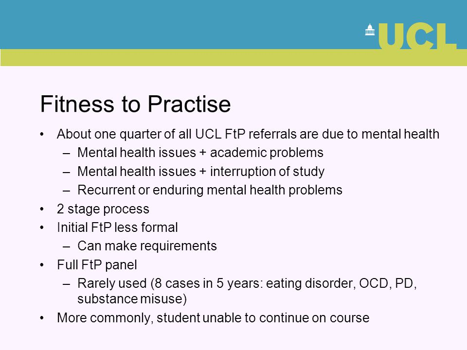 Fitness to Practise About one quarter of all UCL FtP referrals are due to mental health –Mental health issues + academic problems –Mental health issue