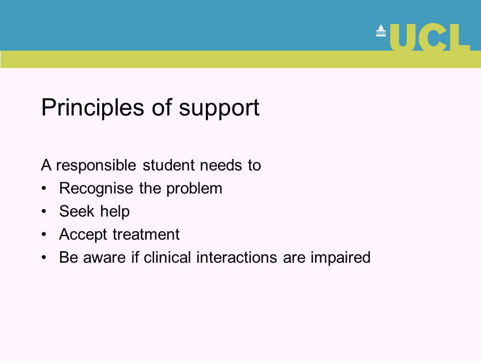 Principles of support A responsible student needs to Recognise the problem Seek help Accept treatment Be aware if clinical interactions are impaired