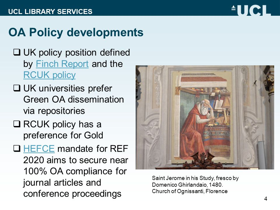 UCL LIBRARY SERVICES OA Policy developments  UK policy position defined by Finch Report and the RCUK policyFinch Report RCUK policy  UK universities prefer Green OA dissemination via repositories  RCUK policy has a preference for Gold  HEFCE mandate for REF 2020 aims to secure near 100% OA compliance for journal articles and conference proceedings HEFCE 4 Saint Jerome in his Study, fresco by Domenico Ghirlandaio, 1480.