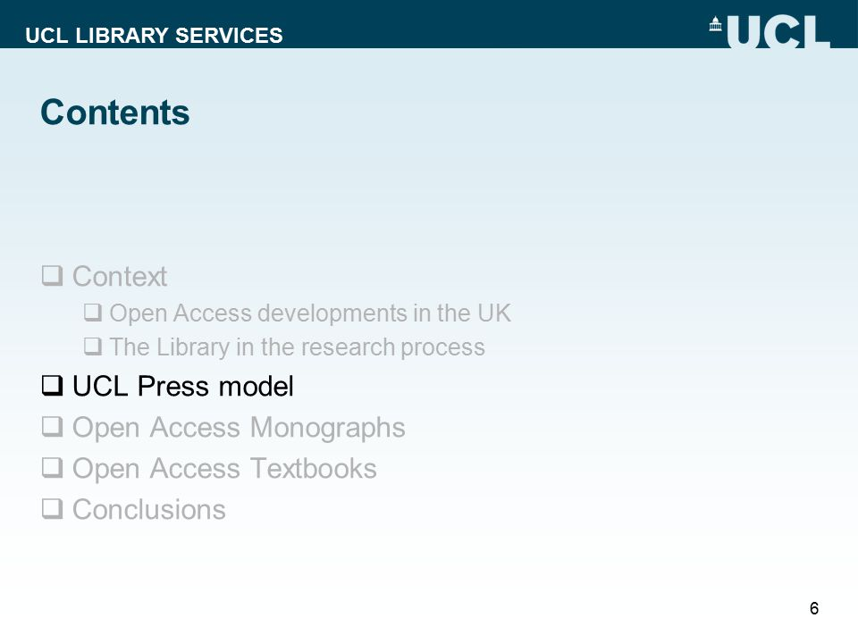 UCL LIBRARY SERVICES Contents  Context  Open Access developments in the UK  The Library in the research process  UCL Press model  Open Access Monographs  Open Access Textbooks  Conclusions 6