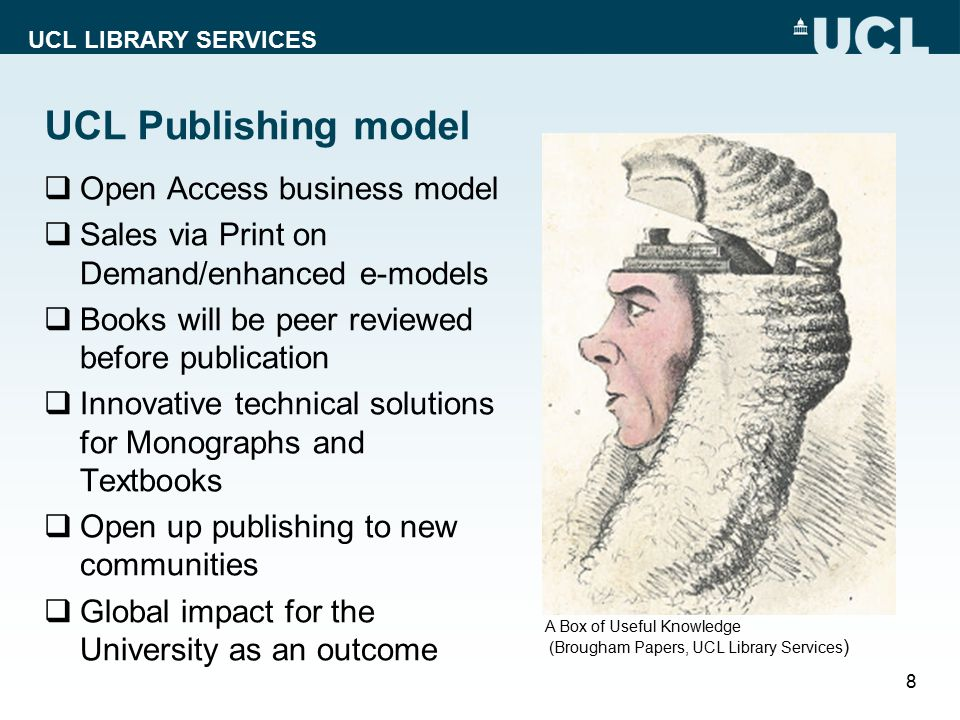 UCL LIBRARY SERVICES UCL Publishing model  Open Access business model  Sales via Print on Demand/enhanced e-models  Books will be peer reviewed bef