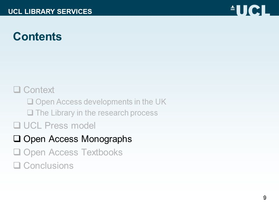 UCL LIBRARY SERVICES Contents  Context  Open Access developments in the UK  The Library in the research process  UCL Press model  Open Access Monographs  Open Access Textbooks  Conclusions 9