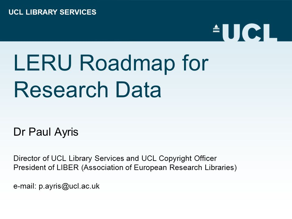 UCL LIBRARY SERVICES LERU Roadmap for Research Data Dr Paul Ayris Director of UCL Library Services and UCL Copyright Officer President of LIBER (Assoc