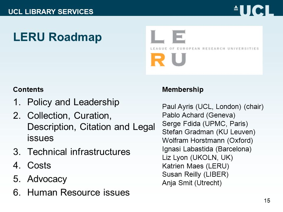 UCL LIBRARY SERVICES LERU Roadmap Contents 1.Policy and Leadership 2.Collection, Curation, Description, Citation and Legal issues 3.Technical infrastr