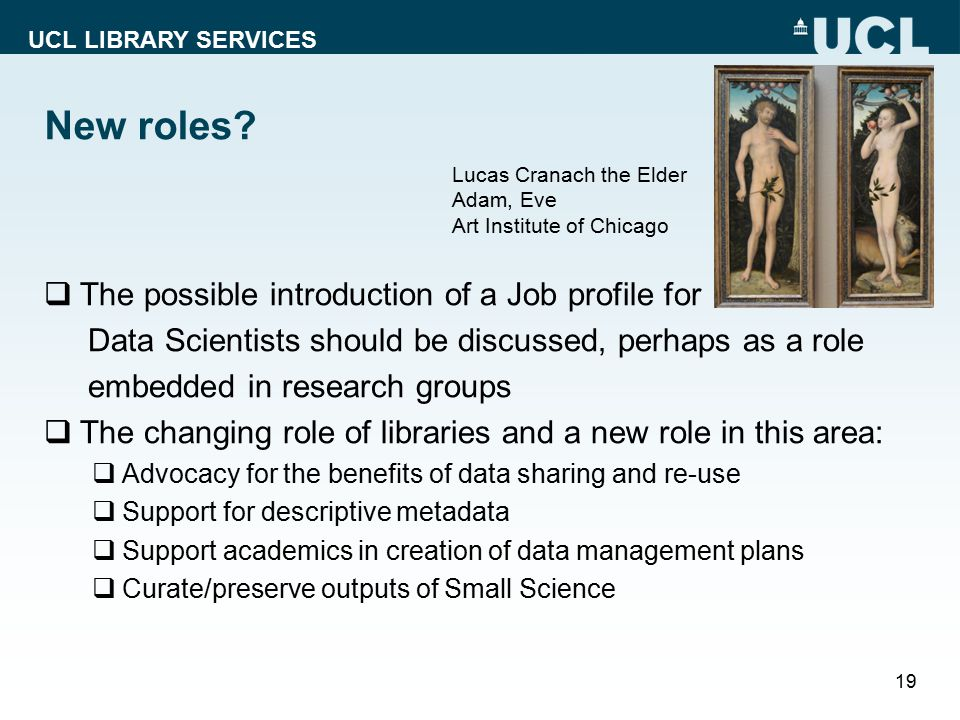 UCL LIBRARY SERVICES New roles?  The possible introduction of a Job profile for Data Scientists should be discussed, perhaps as a role embedded in re