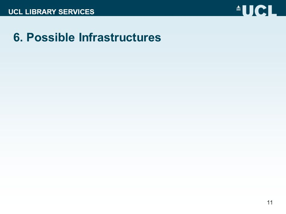 UCL LIBRARY SERVICES 6. Possible Infrastructures 11