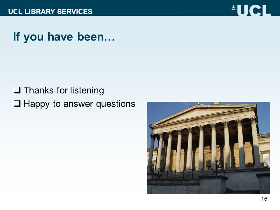 UCL LIBRARY SERVICES If you have been…  Thanks for listening  Happy to answer questions 16