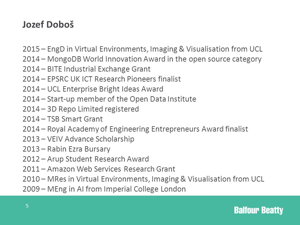 Jozef Doboš 2015 – EngD in Virtual Environments, Imaging & Visualisation from UCL 2014 – MongoDB World Innovation Award in the open source category 2014 – BITE Industrial Exchange Grant 2014 – EPSRC UK ICT Research Pioneers finalist 2014 – UCL Enterprise Bright Ideas Award 2014 – Start-up member of the Open Data Institute 2014 – 3D Repo Limited registered 2014 – TSB Smart Grant 2014 – Royal Academy of Engineering Entrepreneurs Award finalist 2013 – VEIV Advance Scholarship 2013 – Rabin Ezra Bursary 2012 – Arup Student Research Award 2011 – Amazon Web Services Research Grant 2010 – MRes in Virtual Environments, Imaging & Visualisation from UCL 2009 – MEng in AI from Imperial College London 5