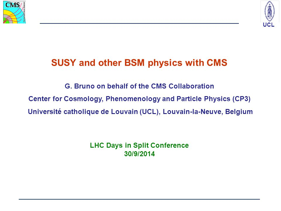 UCL SUSY and other BSM physics with CMS G. Bruno on behalf of the CMS Collaboration Center for Cosmology, Phenomenology and Particle Physics (CP3) Uni