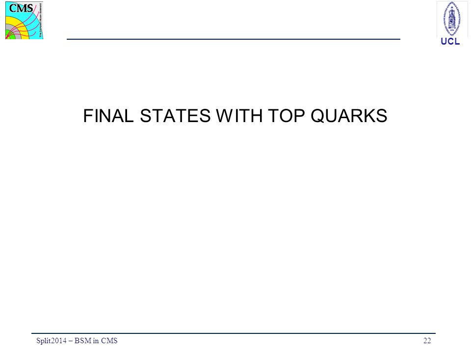 UCL FINAL STATES WITH TOP QUARKS Split2014 – BSM in CMS22