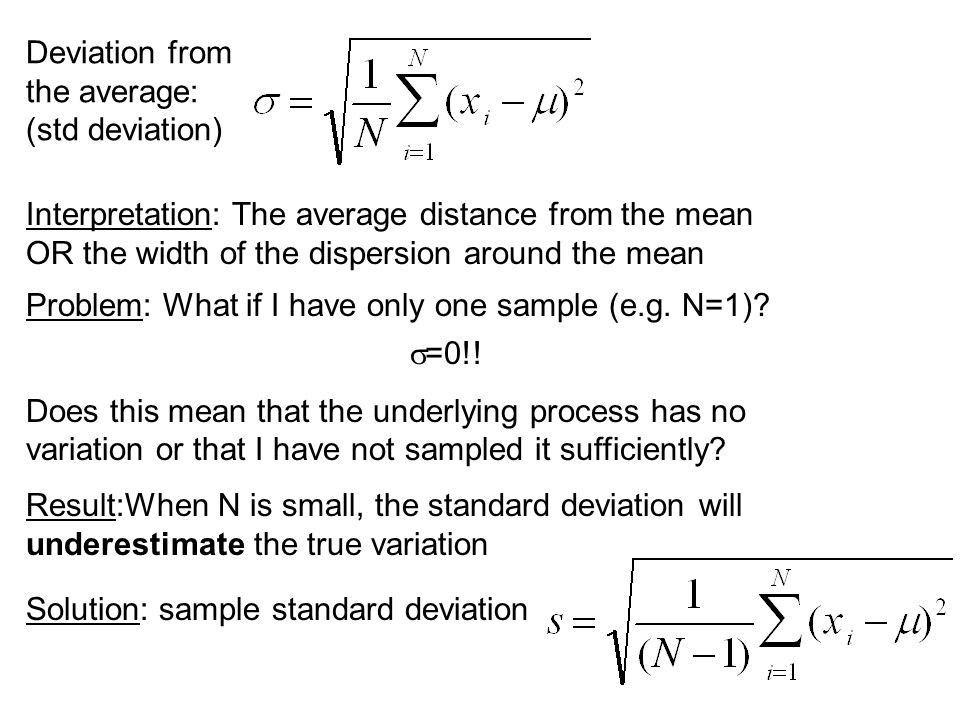 Deviation from the average: (std deviation) Interpretation: The average distance from the mean OR the width of the dispersion around the mean Problem: What if I have only one sample (e.g.