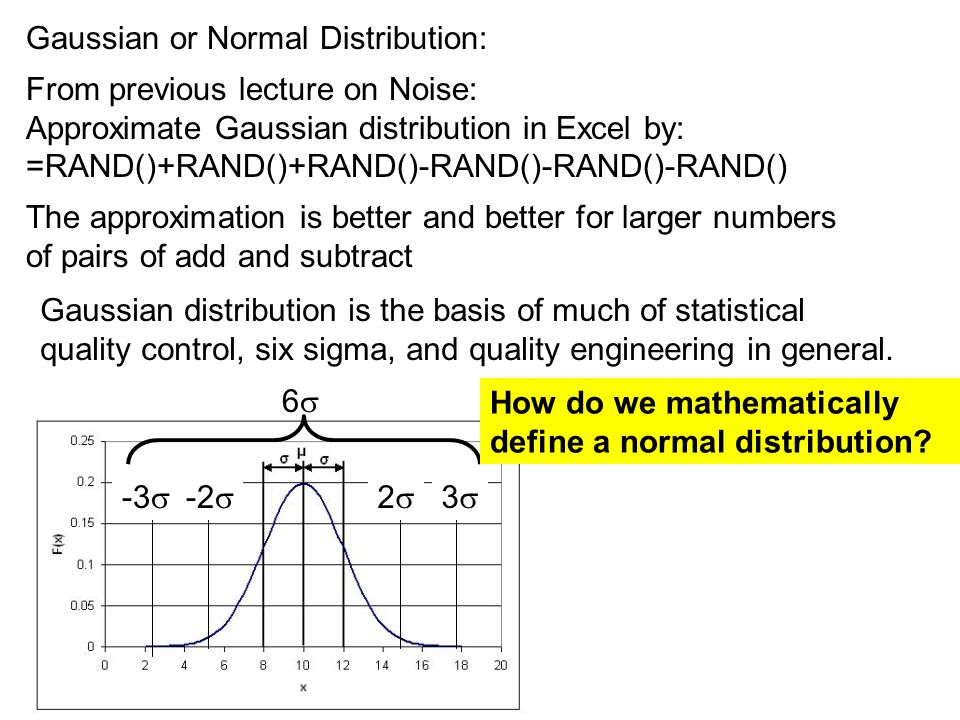 Gaussian or Normal Distribution: From previous lecture on Noise: Approximate Gaussian distribution in Excel by: =RAND()+RAND()+RAND()-RAND()-RAND()-RAND() The approximation is better and better for larger numbers of pairs of add and subtract Gaussian distribution is the basis of much of statistical quality control, six sigma, and quality engineering in general.