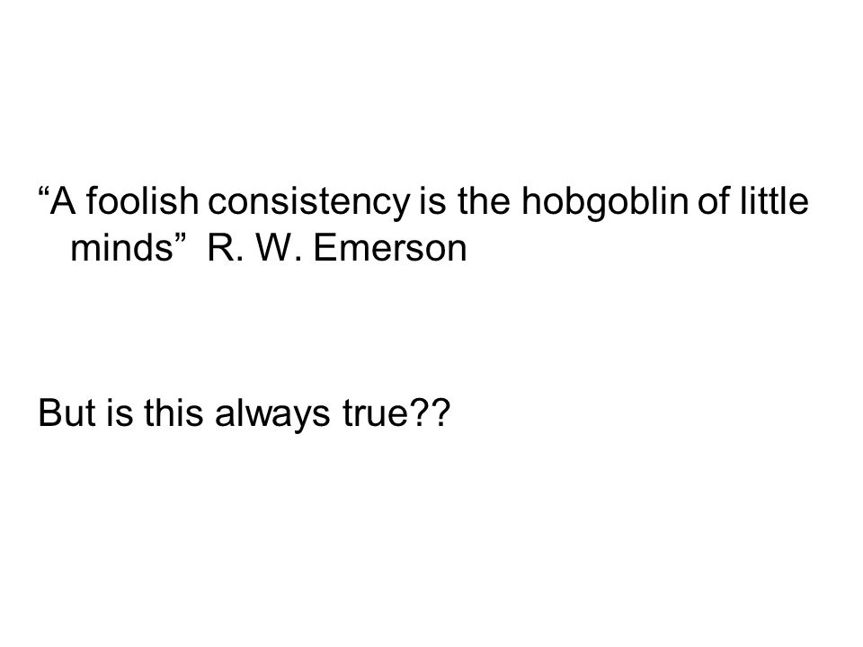 A foolish consistency is the hobgoblin of little minds R. W. Emerson But is this always true??