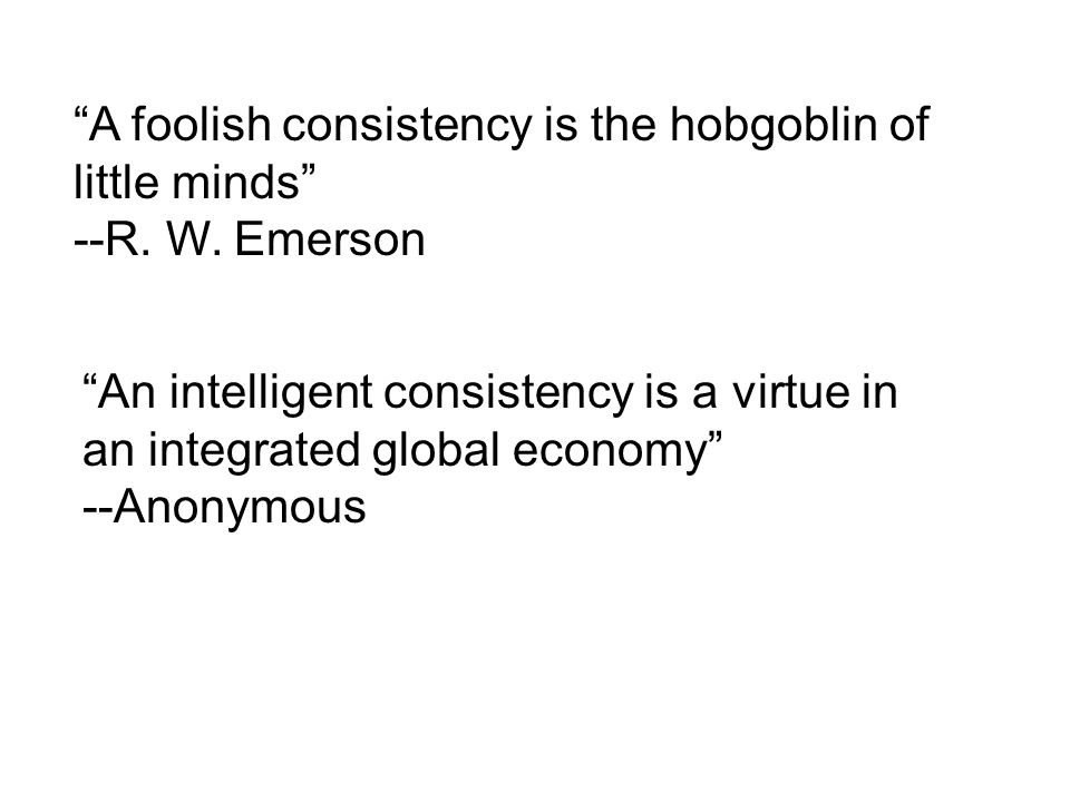 A foolish consistency is the hobgoblin of little minds --R.