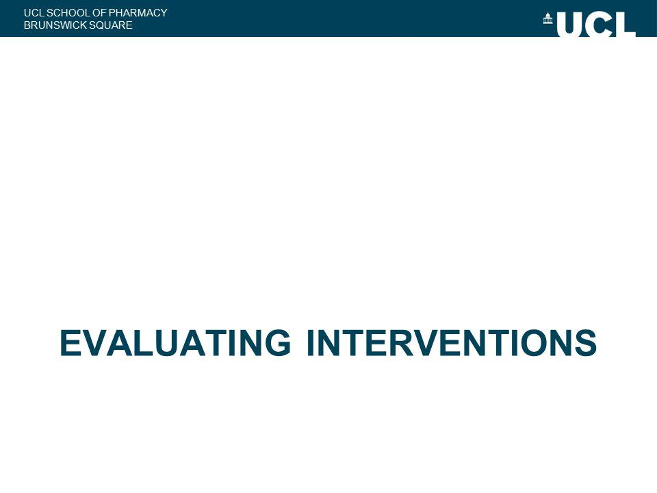 UCL SCHOOL OF PHARMACY BRUNSWICK SQUARE EVALUATING INTERVENTIONS