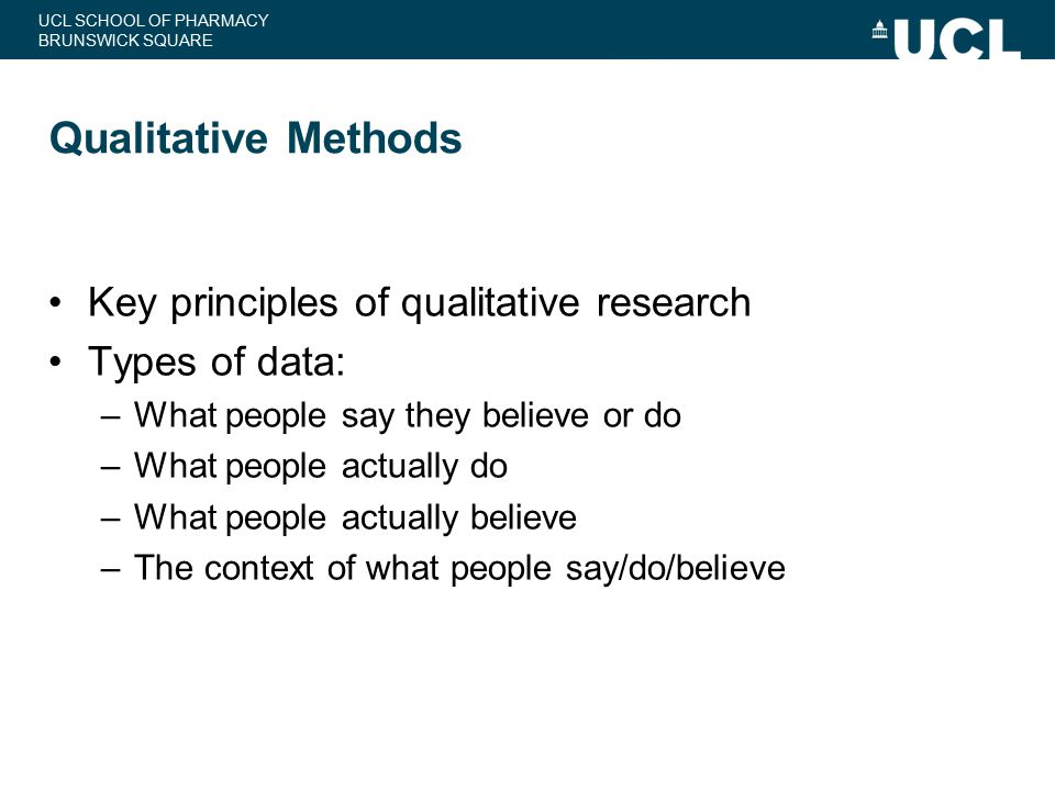 UCL SCHOOL OF PHARMACY BRUNSWICK SQUARE Qualitative Methods Key principles of qualitative research Types of data: –What people say they believe or do