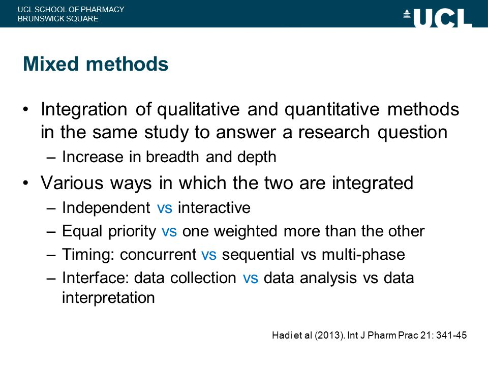 UCL SCHOOL OF PHARMACY BRUNSWICK SQUARE Mixed methods Integration of qualitative and quantitative methods in the same study to answer a research quest