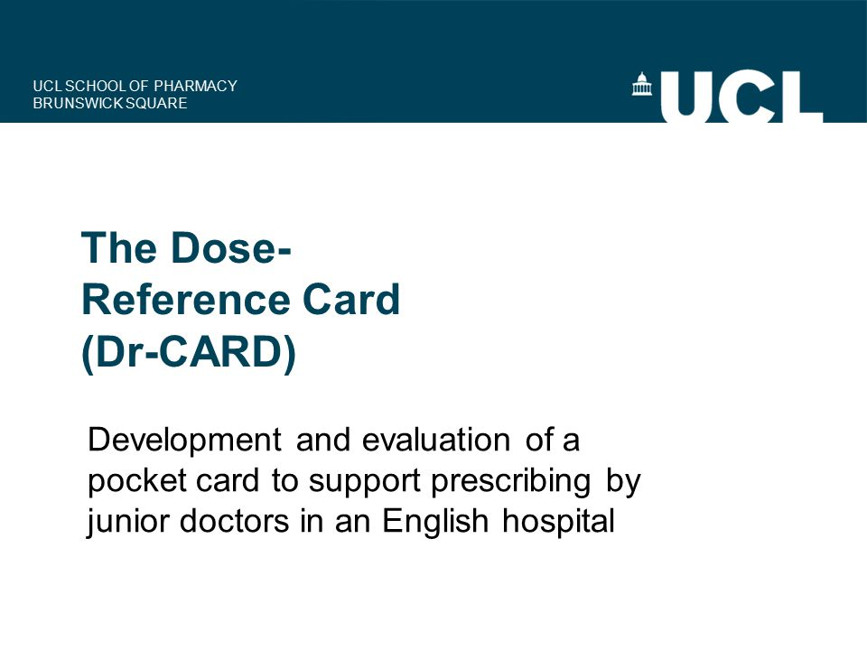 UCL SCHOOL OF PHARMACY BRUNSWICK SQUARE Development and evaluation of a pocket card to support prescribing by junior doctors in an English hospital Th