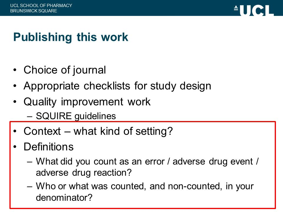 UCL SCHOOL OF PHARMACY BRUNSWICK SQUARE Publishing this work Choice of journal Appropriate checklists for study design Quality improvement work –SQUIR