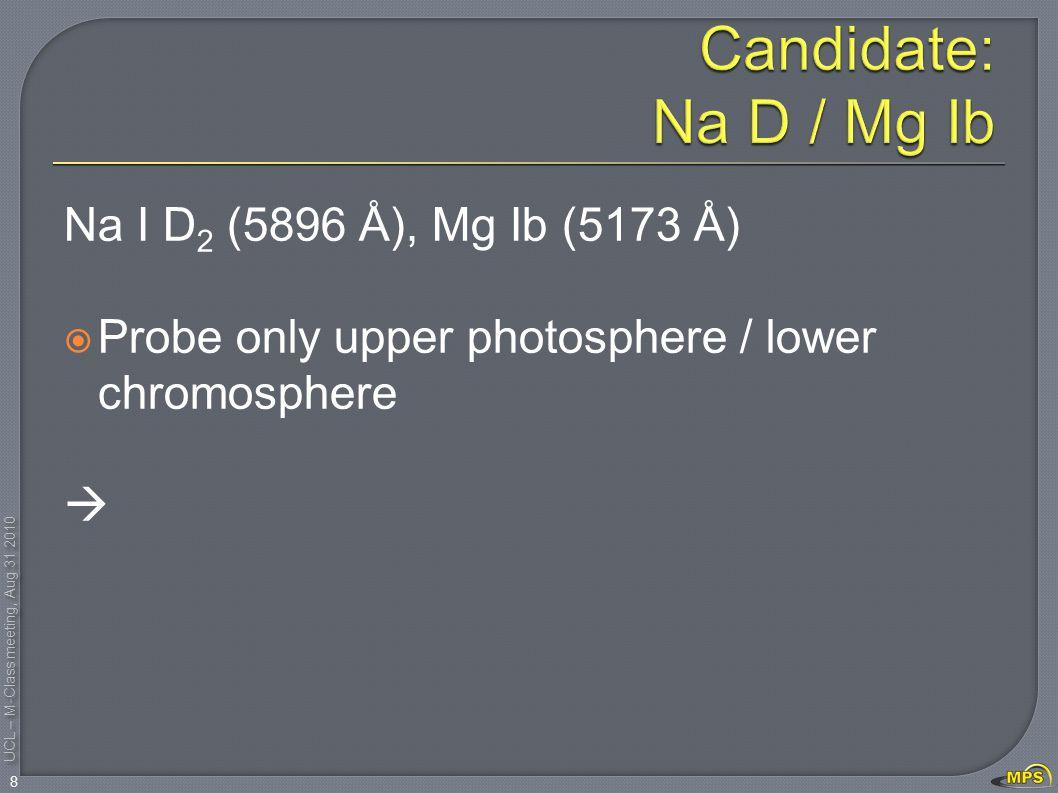 UCL – M-Class meeting, Aug 31 2010 Na I D 2 (5896 Å), Mg Ib (5173 Å)  Probe only upper photosphere / lower chromosphere  8