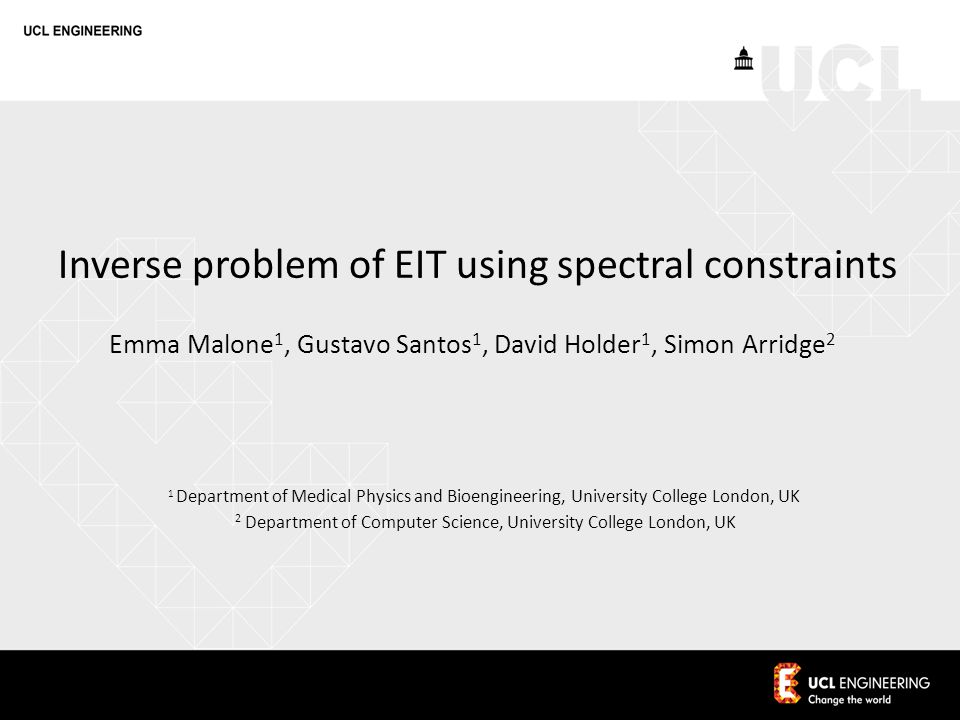 Inverse problem of EIT using spectral constraints Emma Malone 1, Gustavo Santos 1, David Holder 1, Simon Arridge 2 1 Department of Medical Physics and Bioengineering, University College London, UK 2 Department of Computer Science, University College London, UK