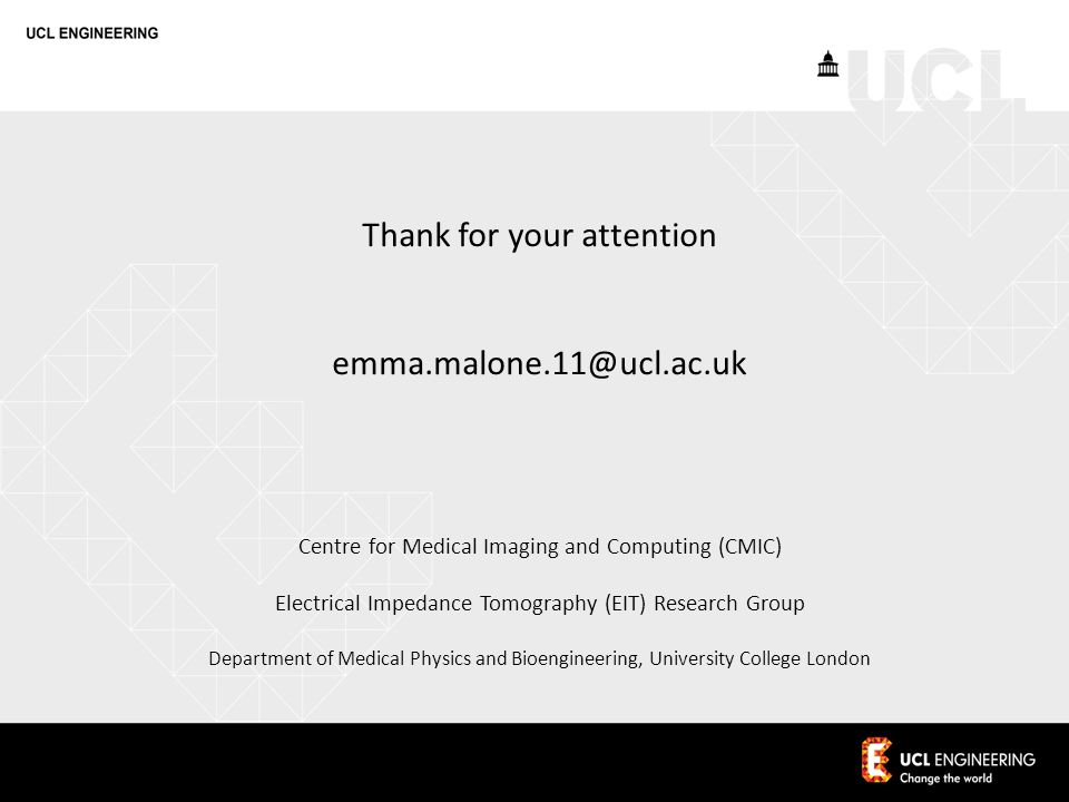 Centre for Medical Imaging and Computing (CMIC) Electrical Impedance Tomography (EIT) Research Group Department of Medical Physics and Bioengineering, University College London Thank for your attention emma.malone.11@ucl.ac.uk