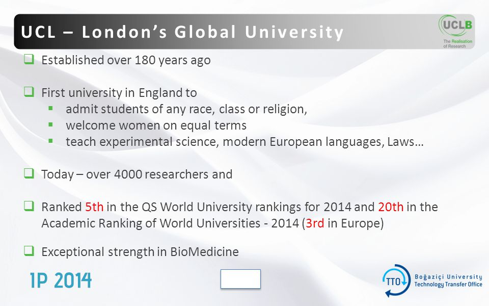  Established over 180 years ago  First university in England to  admit students of any race, class or religion,  welcome women on equal terms  teach experimental science, modern European languages, Laws…  Today – over 4000 researchers and  Ranked 5th in the QS World University rankings for 2014 and 20th in the Academic Ranking of World Universities - 2014 (3rd in Europe)  Exceptional strength in BioMedicine UCL – London's Global University