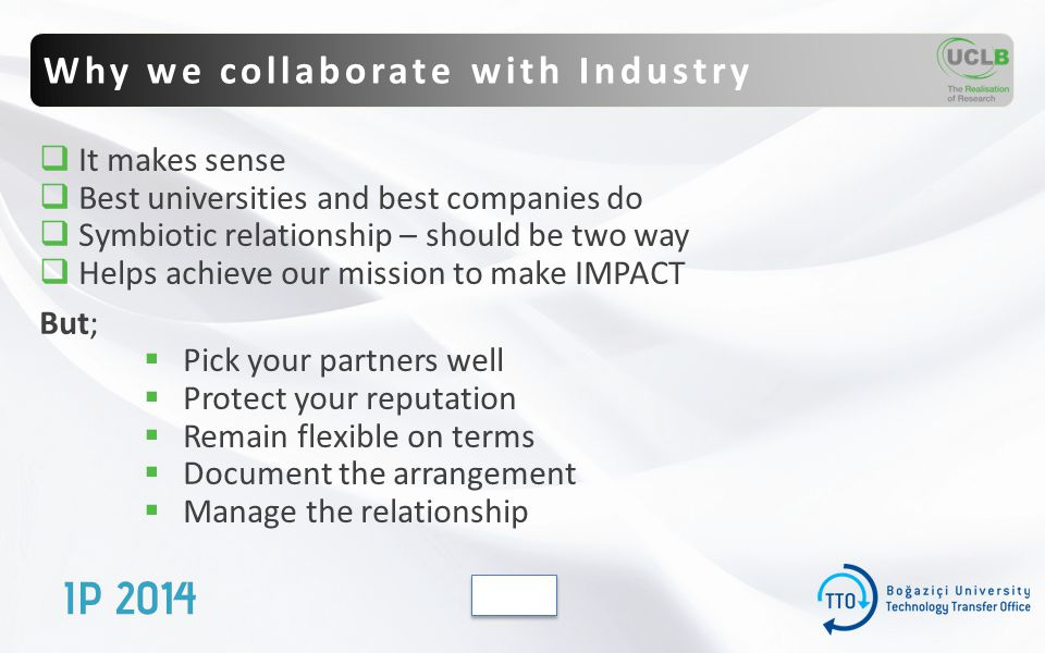 Why we collaborate with Industry  It makes sense  Best universities and best companies do  Symbiotic relationship – should be two way  Helps achieve our mission to make IMPACT But;  Pick your partners well  Protect your reputation  Remain flexible on terms  Document the arrangement  Manage the relationship