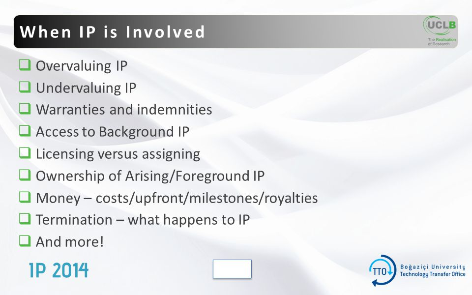  Overvaluing IP  Undervaluing IP  Warranties and indemnities  Access to Background IP  Licensing versus assigning  Ownership of Arising/Foreground IP  Money – costs/upfront/milestones/royalties  Termination – what happens to IP  And more.