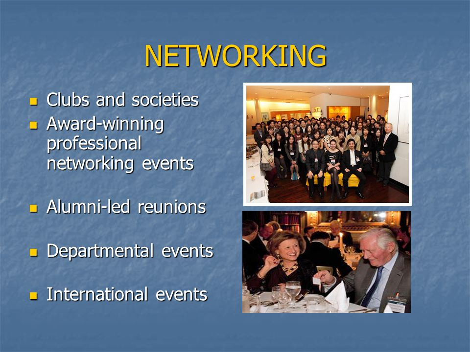 NETWORKING Clubs and societies Clubs and societies Award-winning professional networking events Award-winning professional networking events Alumni-led reunions Alumni-led reunions Departmental events Departmental events International events International events