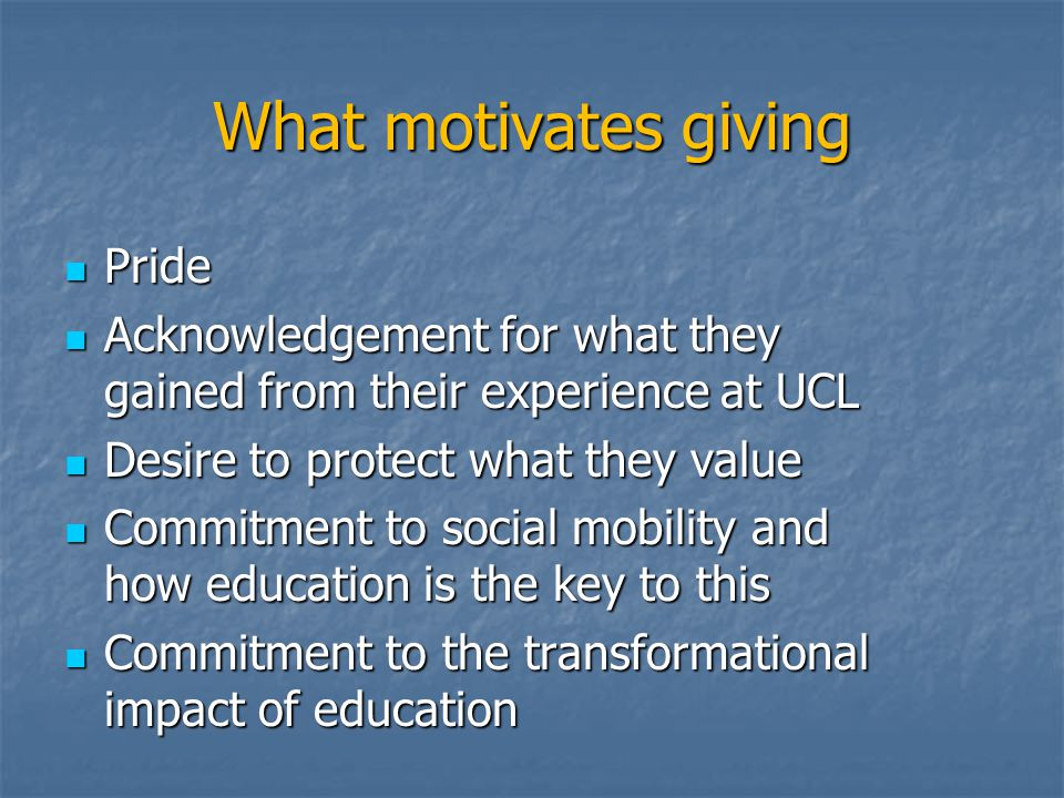 What motivates giving Pride Pride Acknowledgement for what they gained from their experience at UCL Acknowledgement for what they gained from their experience at UCL Desire to protect what they value Desire to protect what they value Commitment to social mobility and how education is the key to this Commitment to social mobility and how education is the key to this Commitment to the transformational impact of education Commitment to the transformational impact of education